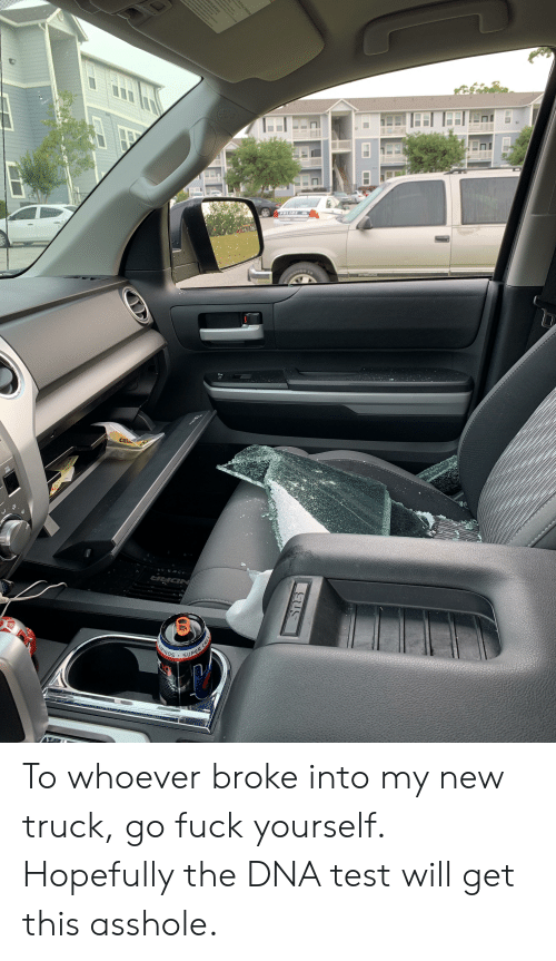 Fuck, Test, and Asshole: SUPER To whoever broke into my new truck, go fuck yourself. Hopefully the DNA test will get this asshole.