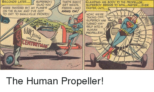 Smallville, Human, and Creator: SUPERBOY! )  GLAD YOU  THATS EASY! | | CLAMPING His BODY TO THE PROPELLOR,  SECONDS LATER.  WERE PASSING BY! MY PLANEIS  ON THE BLINK AND I'VE G  TO GET TO SMALLVILLE PRONTO!  GET INSIDE, SUPERBOY BEGINS TO SPIN...FASTER...EVER  FERRIS-AND FASTER, UNTIL...  HANG ON!  NOW! WEIRE  TAKING OFF!  SUPERBOY HAS  TURNED HIM  SELF INTO A  HUMAN  PROPELLER!  CREATOR oF  CENTURYMAN  3 The Human Propeller!