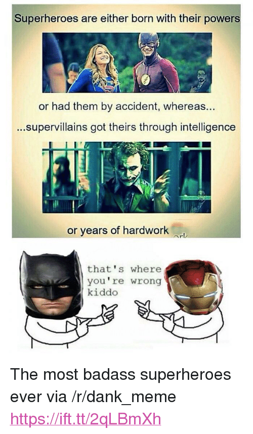 "Dank, Meme, and Got: Superheroes are either born with their powers  or had them by accident, whereas  ...supervillains got theirs through intelligence  ...  or years of hardwork  that's where  you're wrong  kiddo <p>The most badass superheroes ever via /r/dank_meme <a href=""https://ift.tt/2qLBmXh"">https://ift.tt/2qLBmXh</a></p>"