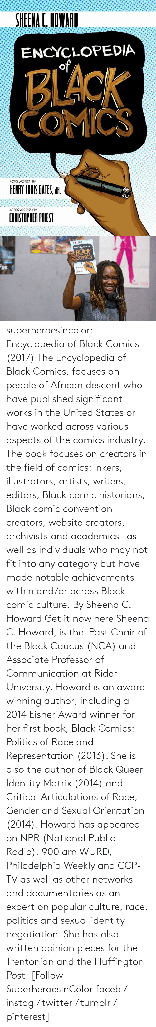 Facebook, Instagram, and Politics: superheroesincolor: Encyclopedia of Black Comics (2017) The Encyclopedia of Black Comics, focuses on people of African descent who have published significant works in the United States or have worked across various aspects of the comics industry. The book focuses on creators in the field of comics: inkers, illustrators, artists, writers, editors, Black comic historians, Black comic convention creators, website creators, archivists and academics—as well as individuals who may not fit into any category but have made notable achievements within and/or across Black comic culture. By Sheena C. Howard Get it now here  Sheena C. Howard, is the Past Chair of the Black Caucus (NCA) and Associate Professor of Communication at Rider University. Howard is an award-winning author, including a 2014 Eisner Award winner for her first book, Black Comics: Politics of Race and Representation (2013). She is also the author of Black Queer Identity Matrix (2014) and Critical Articulations of Race, Gender and Sexual Orientation (2014). Howard has appeared on NPR (National Public Radio), 900 am WURD, Philadelphia Weekly and CCP-TV as well as other networks and documentaries as an expert on popular culture, race, politics and sexual identity negotiation. She has also written opinion pieces for the Trentonian and the Huffington Post.   [Follow SuperheroesInColor faceb / instag / twitter / tumblr / pinterest]