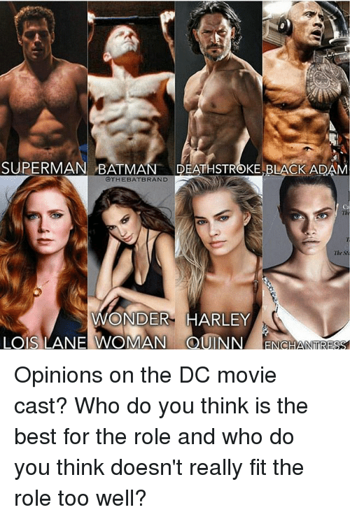 Batman, Memes, and Superman: SUPERMAN BATMAN  DEATHSTROKE BLACK ADAM  @THE BAT BRAND  The  WONDER HARLEY  LOS LANE WOMAN (CDUINN NhTRESS Opinions on the DC movie cast? Who do you think is the best for the role and who do you think doesn't really fit the role too well?