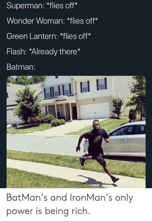 Batman, Being Rich, and Reddit: Superman: *flies off*  Wonder Woman: *flies off*  Green Lantern: *flies off*  Flash: *Already there*  Batman:  ATINE BatMan's and IronMan's only power is being rich.
