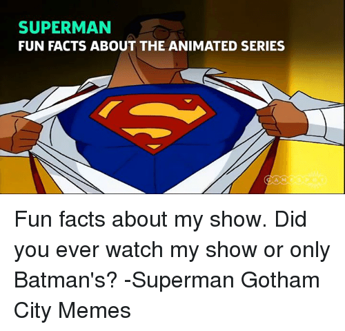 Animals, Anime, and Batman: SUPERMAN  FUN FACTS ABOUT THE ANIMATED SERIES Fun facts about my show. Did you ever watch my show or only Batman's? -Superman Gotham City Memes