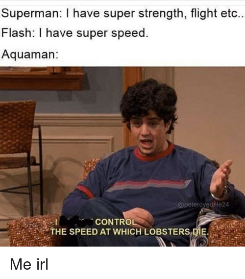 Superman, Control, and Flight: Superman: I have super strength, flight etc  Flash: I have super speed.  Aquaman  @peteroyedele24  CONTROL  THE SPEED AT WHICH LOBSTERS.DE. , Me irl