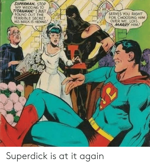 Superman, Wedding, and Mask: SUPERMAN, STOP  MY WEDDING TO  TITANMAN JUST  FOUND OUT THE  TERRIBLE SECRET  HIS MASK IS HIDING  SERVES YOU RIGHT  FOR CHOOSING HIM  OVER ME, LOIS  MARRY HIM Superdick is at it again