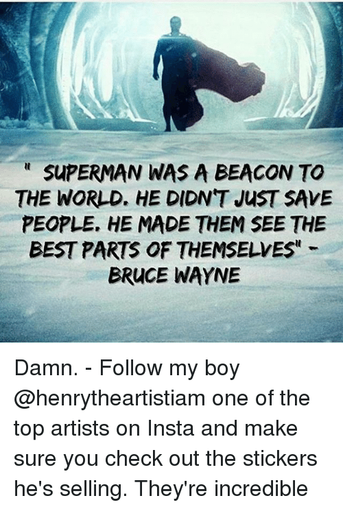Memes, Superman, and Best: SUPERMAN WAS A BEACON TO  THE WORLD. HE DIDN'T JusT SAVE  PEOPLE. HE MADE THEM SEE THE  BEST PARTS OF THEMSELVES  BRUCE WAYNE Damn. - Follow my boy @henrytheartistiam one of the top artists on Insta and make sure you check out the stickers he's selling. They're incredible