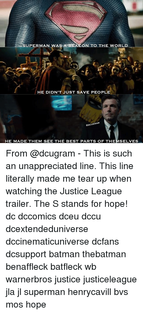 Batman, Memes, and Superman: SUPERMAN WAS A BEACON TO  THE WORLD  HE DIDN'TJUST SAVE PEOPLE  GDCUGRAM  HE MADE THEM SEE THE BEST PARTS OF THEMSELVES From @dcugram - This is such an unappreciated line. This line literally made me tear up when watching the Justice League trailer. The S stands for hope! dc dccomics dceu dccu dcextendeduniverse dccinematicuniverse dcfans dcsupport batman thebatman benaffleck batfleck wb warnerbros justice justiceleague jla jl superman henrycavill bvs mos hope