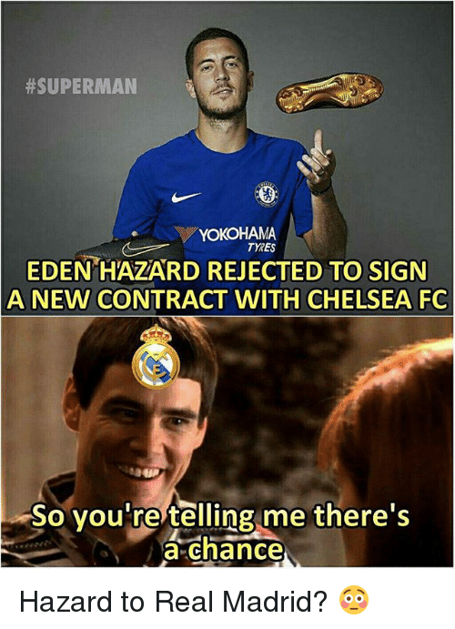 Chelsea, Memes, and Real Madrid:  #SUPERMAN  YOKOHAMA  TYRES  EDEN HAZARD REJECTED TO SIGN  A NEW CONTRACT WITH CHELSEA FC  So you re telling me there's  a chance Hazard to Real Madrid? 😳