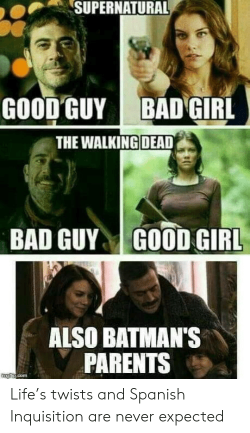 Bad, Life, and Parents: SUPERNATURAL  GOOD GUY  BAD GIRL  THE WALKING DEAD  BAD GUYGOOD GIRL  ALSO BATMAN'S  PARENTS Life's twists and Spanish Inquisition are never expected