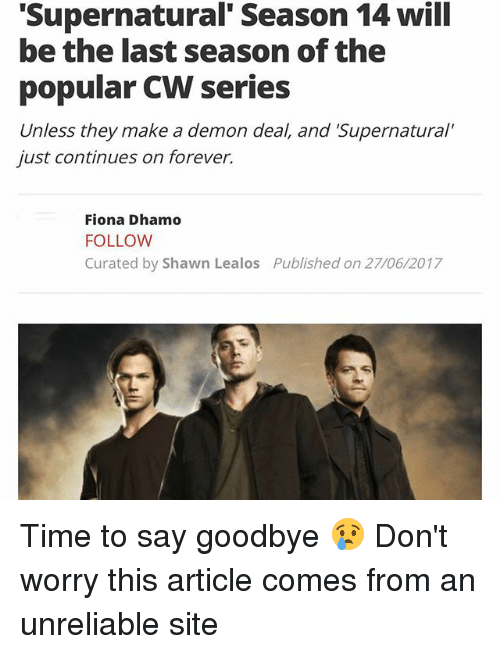 """Memes, Forever, and Supernatural: Supernatural' Season 14 will  be the last season of the  popular CW series  Unless they make a demon deal, and 'Supernatural""""  just continues on forever.  Fiona Dhamo  FOLLOW  Curated by Shawn Lealos  Published on 27/06/2017 Time to say goodbye 😢 Don't worry this article comes from an unreliable site"""