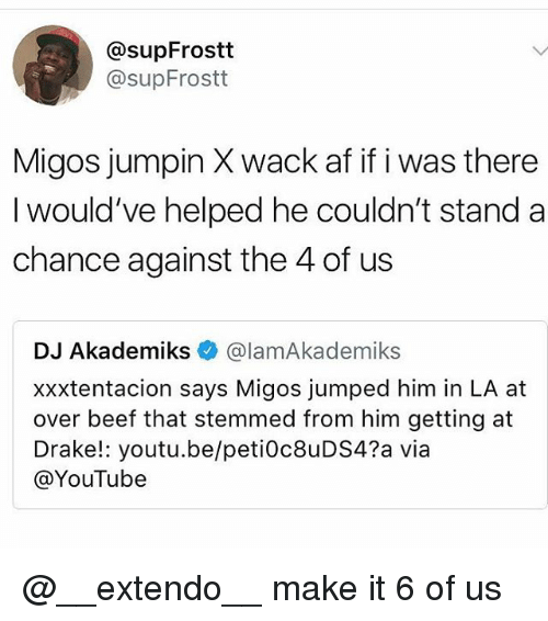 Af, Beef, and Drake: @supFrostt  @supFrostt  Migos jumpin X wack af if i was there  I would've helped he couldn't stand a  chance against the 4 of us  DJ Akademiks e》 @lamAkademiks  xxxtentacion says Migos jumped him in LA at  over beef that stemmed from him getting at  Drake!: youtu.be/peti0c8uDS4?a via  @YouTube @__extendo__ make it 6 of us