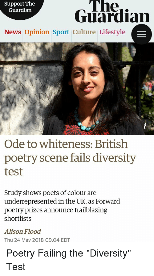 News, Guardian, and Lifestyle: Support The  Guardian  The..  Guardian  News Opinion Sport Culture Lifestyle  Ode to whiteness: British  poetry scene fails diversity  test  Study shows poets of colour are  underrepresented in the UK, as Forward  poetry prizes announce trailblazing  shortlists  Alison Flood  Thu 24 May 2018 09.04 EDT