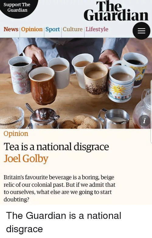 News, Tumblr, and Guardian: Support The  Guardiarn  The..  Guardian  News Opinion Sport Culture Lifestyle  Opinion  Tea is a national disgrace  Joel Golby  Britain's favourite beverage is a boring, beige  relic of our colonial past. But if we admit that  to ourselves, what else are we going to start  doubting?