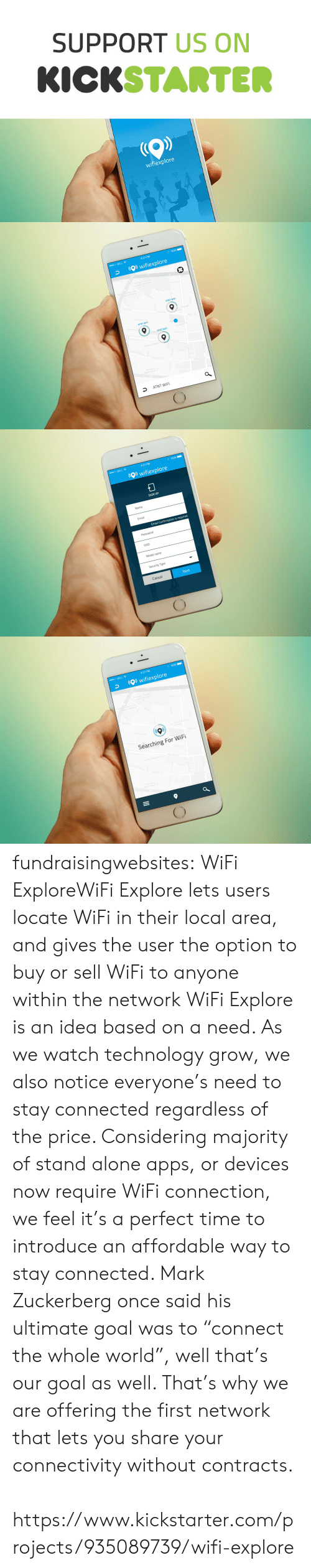 """Being Alone, Mark Zuckerberg, and Tumblr: SUPPORT US ON  KICKSTARTE  wifiexplore   4:21 PM  00 BELL令  wifiexplore  ATNT WIF  ATNT WIF  ATNT WIFI  an Vilag  Ave  50  ATNT WIFI   00 BELL令  4:21 PM  wifiexplore  SIGN UP  Name  Email  Email Confirmation is required  Password  SSID  Model name  Security Type  Cancel  Next   00 BELL令  4:21 PM  wifiexplore  Searching For WiFi fundraisingwebsites:  WiFi ExploreWiFi Explore lets users locate WiFi in their local area, and gives the user the option to buy or sell WiFi to anyone within the network  WiFi Explore is an idea based on a need. As we watch technology grow, we also notice everyone's need to stay connected regardless of the price. Considering majority of stand alone apps, or devices now require WiFi connection, we feel it's a perfect time to introduce an affordable way to stay connected. Mark Zuckerberg once said his ultimate goal was to """"connect the whole world"""", well that's our goal as well. That's why we are offering the first network that lets you share your connectivity without contracts.   https://www.kickstarter.com/projects/935089739/wifi-explore"""