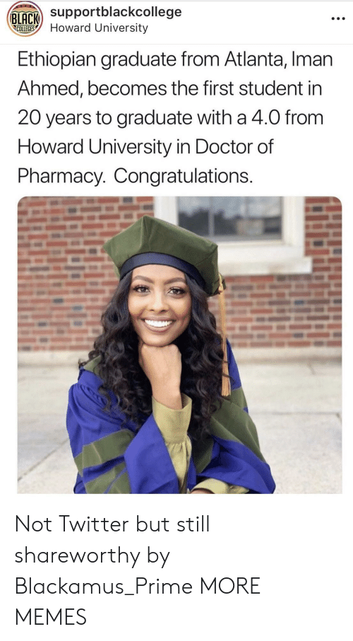 Dank, Doctor, and Memes: Supportblackcollege  COLLEGESHoward University  Ethiopian graduate from Atlanta, Iman  Ahmed, becomes the first student in  20 years to graduate with a 4.0 from  Howard University in Doctor of  Pharmacy. Congratulations Not Twitter but still shareworthy by Blackamus_Prime MORE MEMES