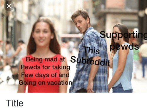 On Vacation For Few Days >> Supporting Is Being Mad At Subreddit Pewds For Taking Few Days Of