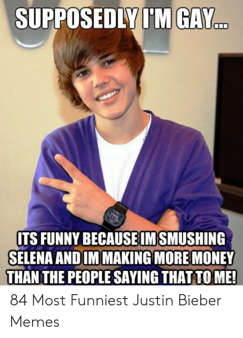 Funny, Justin Bieber, and Memes: SUPPOSEDLY I'M GAY  ITS FUNNY BECAUSEIMSMUSHING  SELENA ANDIM MAKING MORE MONEY  THAN THE PEOPLE SAYING THAT TO ME 84 Most Funniest Justin Bieber Memes