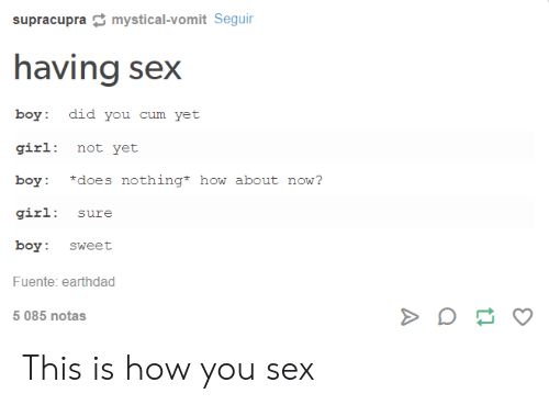 Cum, Sex, and Girl: supracupra mystical-vomit Seguir  having sex  boy: did you cum yet  girl: not yet  boy: does nothing* how about now?  girl: sure  boy sweet  Fuente: earthdad  5 085 notas This is how you sex