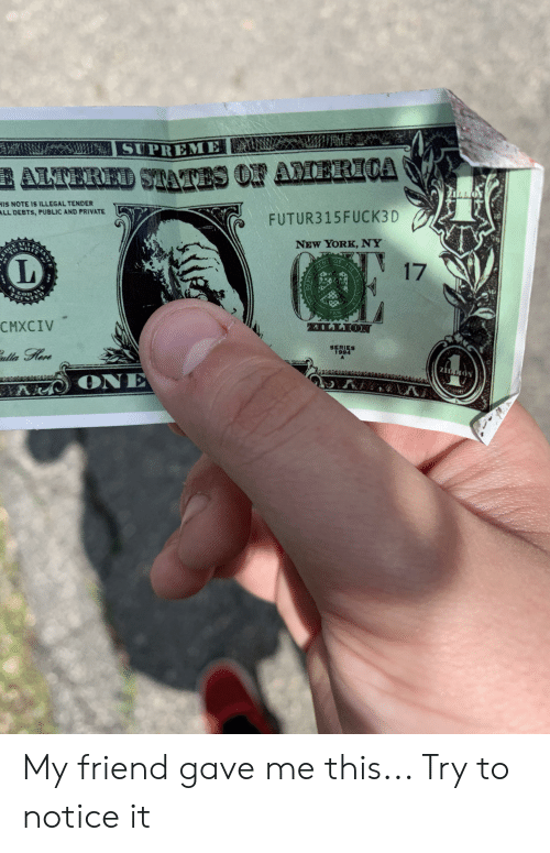 America, New York, and Supreme: SUPREME  AMERICA  ALTERED STAVTES O  HIS NOTE IS ILLEGAL TENDER  ALL DEBTS, PUBLIC AND PRIVATE  FUTUR315FUCK3D  NEW YORK, NY  6R  T  17  con  CMXCIV  AILLION  SERIES  1994  ONE  NOTZ My friend gave me this... Try to notice it