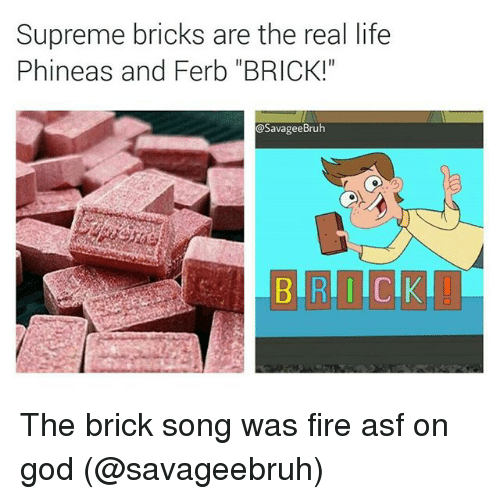 "Fire, God, and Life: Supreme bricks are the real life  Phineas and Ferb ""BRICK!  @SavageeBruh  RDC The brick song was fire asf on god (@savageebruh)"