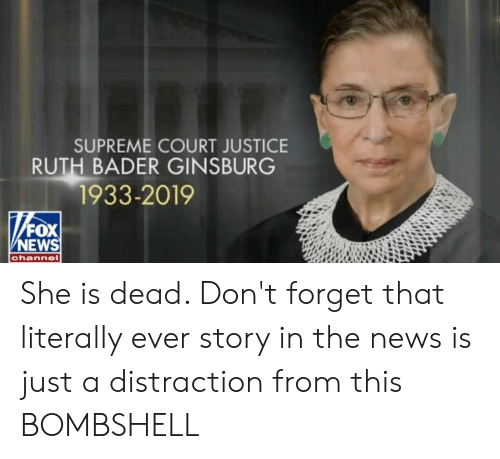 News, Supreme, and Supreme Court: SUPREME COURT JUSTICE  RUTH BADER GINSBURG  1933-2019  FOX  NEWS  channe She is dead. Don't forget that literally ever story in the news is just a distraction from this BOMBSHELL