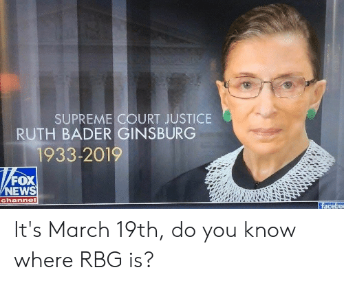News, Supreme, and Supreme Court: SUPREME COURT JUSTICE  RUTH BADER GINSBURG  1933-2019  FOX  NEWS  channel  facebo It's March 19th, do you know where RBG is?