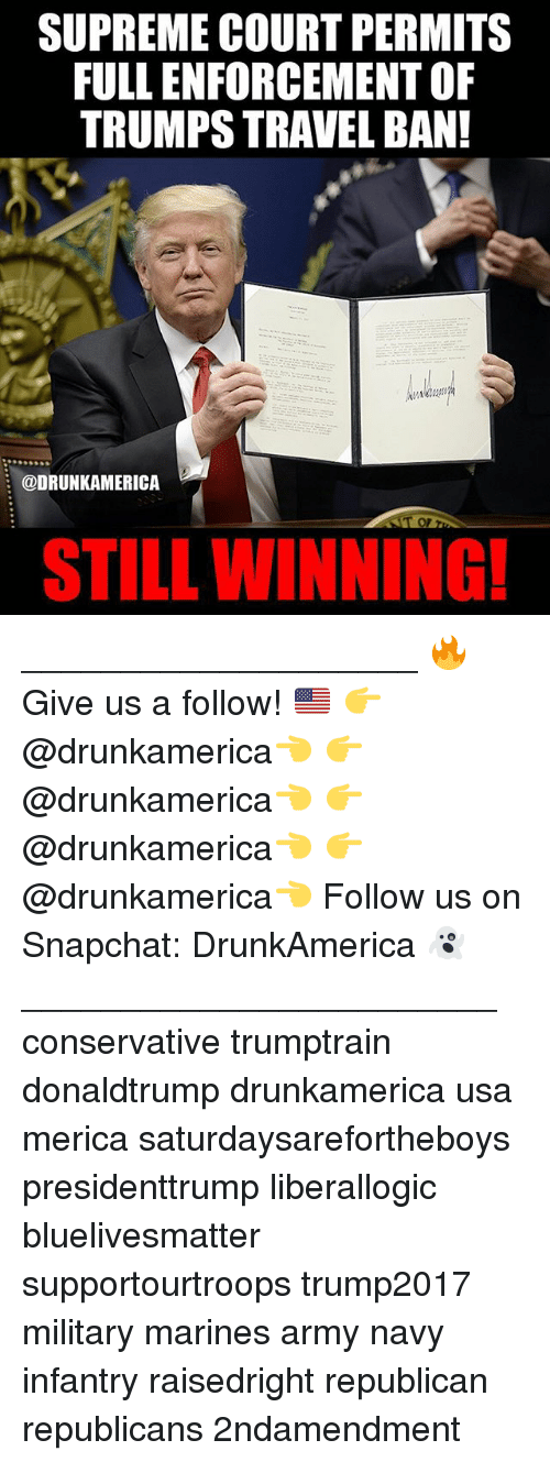 Memes, Snapchat, and Supreme: SUPREME COURT PERMITS  FULL ENFORCEMENT OF  TRUMPS TRAVEL BAN!  @DRUNKAMERICA  T or  STILL WINNING ____________________ 🔥Give us a follow! 🇺🇸 👉@drunkamerica👈 👉@drunkamerica👈 👉@drunkamerica👈 👉@drunkamerica👈 Follow us on Snapchat: DrunkAmerica 👻 ________________________ conservative trumptrain donaldtrump drunkamerica usa merica saturdaysarefortheboys presidenttrump liberallogic bluelivesmatter supportourtroops trump2017 military marines army navy infantry raisedright republican republicans 2ndamendment