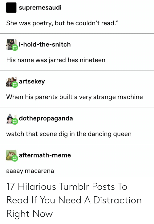 """Dancing, Meme, and Parents: supremesaudi  She was poetry, but he couldn't read.""""  i-hold-the-snitch  His name was jarred hes nineteen  artsekey  When his parents built a very strange machine  dothepropaganda  watch that scene dig in the dancing queen  aftermath-meme  aaaay macarena 17 Hilarious Tumblr Posts To Read If You Need A Distraction Right Now"""