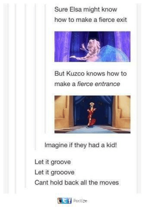 Elsa, Memes, and How To: Sure Elsa might know  how to make a fierce exit  But Kuzco knows how to  make a fierce entrance  Imagine if they had a kid!  Let it groove  Let it grooove  Cant hold back all the moves  匰  post ze