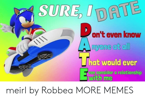 Dank, Memes, and Target: SURE ID  on't even know  hat would ever  en consider a relationship  With me meirl by Robbea MORE MEMES