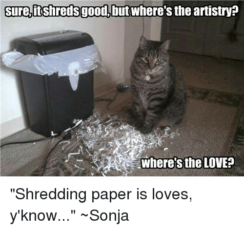 "Memes, 🤖, and Paper: Sure,itshredsgood, but where's the artistry?  Where's the LOVE? ""Shredding paper is loves, y'know..."" ~Sonja"