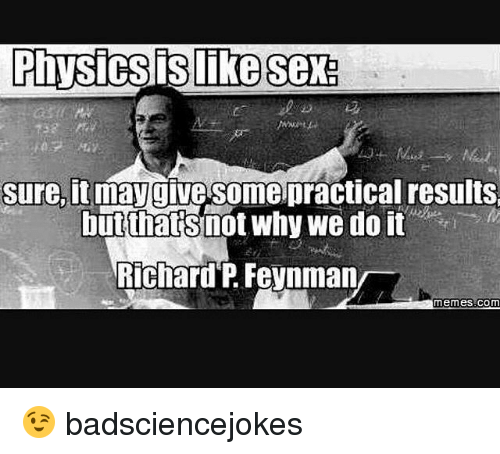 Memes, 🤖, and Com: sure, maygive some practical results  butthatsmot why we do it  Richard P Feynman/  memes.com 😉 badsciencejokes