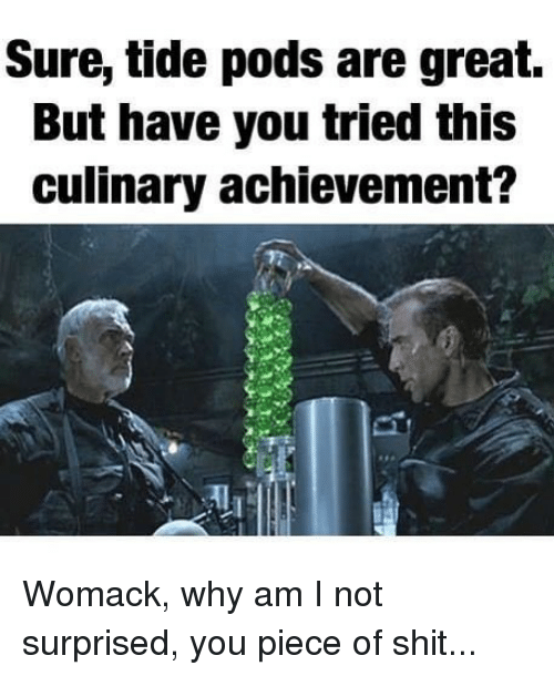 Memes, Shit, and Piece of Shit: Sure, tide pods are great,  But have you tried this  culinary achievement? Womack, why am I not surprised, you piece of shit...