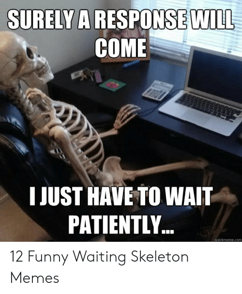 Funny, Memes, and Waiting...: SURELY A RESPONSE WILL  COME  I JUST HAVE TO WAIT  PATIENTLY..  quickmeme.com 12 Funny Waiting Skeleton Memes