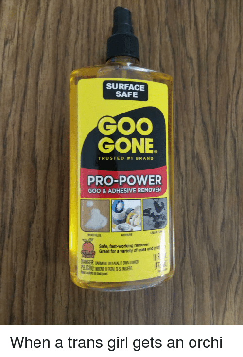 Girl, Grease, and Power: SURFACE  SAFE  GOO  GONE  TRUSTED #1 BRAND  PRO-POWER  GOO & ADHESIVE REMOVER  GREASE/TAR  NOCD GLUE  ADHESIVE  Safe, fast-working remover.  Great for a variety of uses and proj  ANGER HARMIFIL OR FATAL IF SMIALLOWE  PELIGAO NOCVO FATALS SE INGIERE  Reat catiuns an back panel.