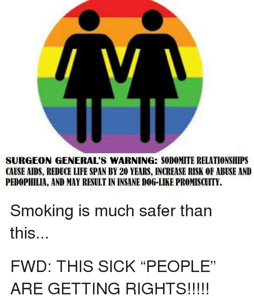 Life, Relationships, and Smoking: SURGEON GENERAL'S WARNING: SODOMITE RELATIONSHIPS  CAUSE AIDS, REDUCE LIFE SPAN BY 20 YEARS, INCREASE RISK OF ABUSE AND  PEDOPHILIA, AND MAY RESULT IN INSANE DOG-LIKE PROMISCUITY.  Smoking is much safer than  this...