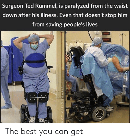 Ted, Best, and Can: Surgeon Ted Rummel, is paralyzed from the waist  down after his illness. Even that doesn't stop hirm  from saving people's lives The best you can get