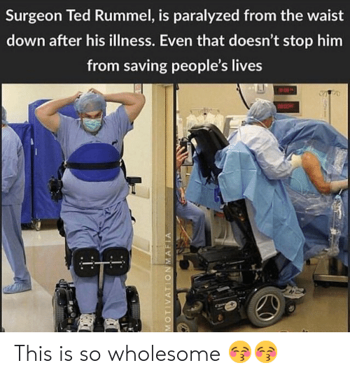 Ted, Wholesome, and Him: Surgeon Ted Rummel, is paralyzed from the waist  down after his illness. Even that doesn't stop him  from saving people's lives This is so wholesome 😚😚