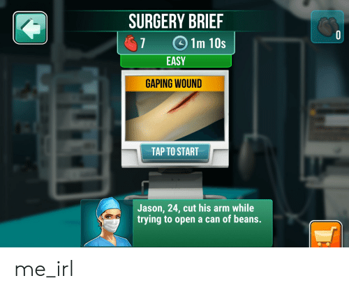 Irl, Me IRL, and Arm: SURGERY BRIEF  7 1m 10s  EASY  GAPING WOUND  TAP TO START  Jason, 24, cut his arm while  trying to open a can of beans. me_irl