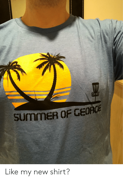 New, Shirt, and Like: SurmmER OF GEORCE Like my new shirt?