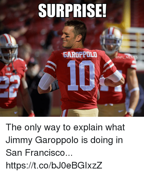 Football, Memes, and Nfl: SURPRISE!  @NFL MEMES The only way to explain what Jimmy Garoppolo is doing in San Francisco... https://t.co/bJ0eBGIxzZ