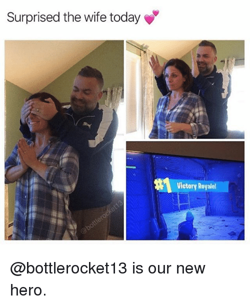 Memes, Today, and Wife: Surprised the wife today  Victory Royale @bottlerocket13 is our new hero.