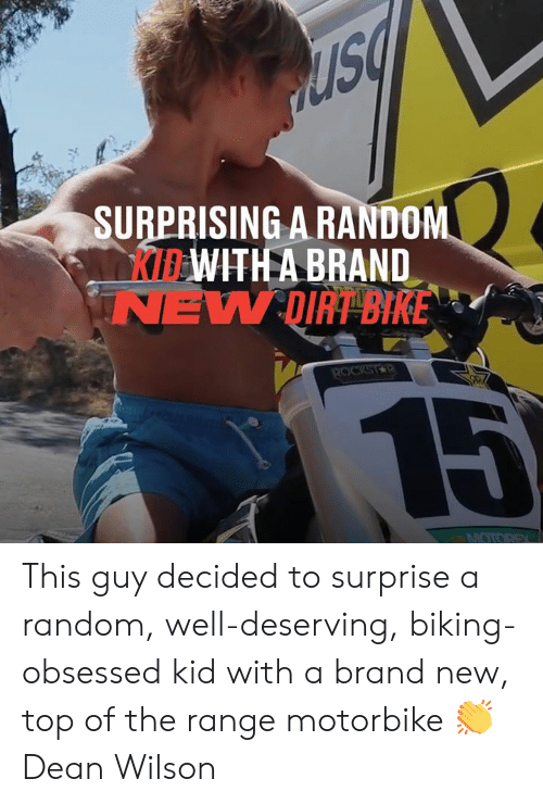Dank, Bike, and Brand New: SURPRISING A RANDOM  KIBWITH A BRAND  NEW DIRT BIKE  ROCKSTR  15  MOTOREX This guy decided to surprise a random, well-deserving, biking-obsessed kid with a brand new, top of the range motorbike �  Dean Wilson
