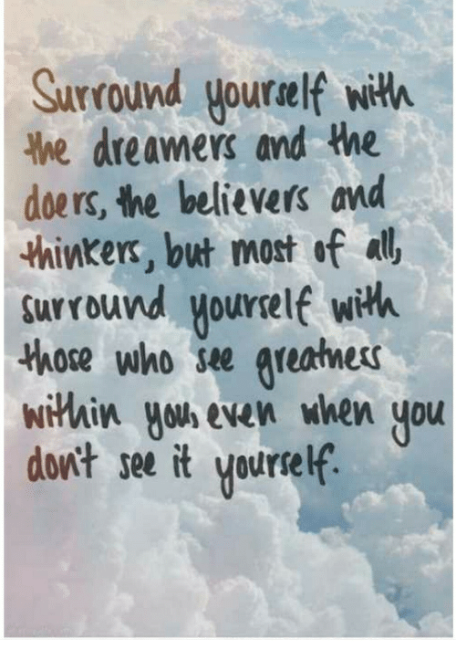 Who, All, and You: Surround yourelf with  he dreamers and the  doers, the believers and  thinkers, but most of all  surround yourelf with  those who se areatness  wiHhix you even when you  dont see it yourself