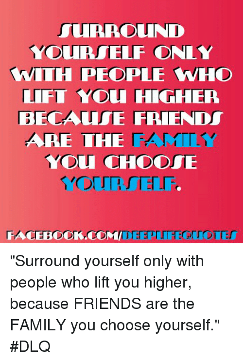 Surround Yourself Only Wiih People Who Lifit You Higher Because