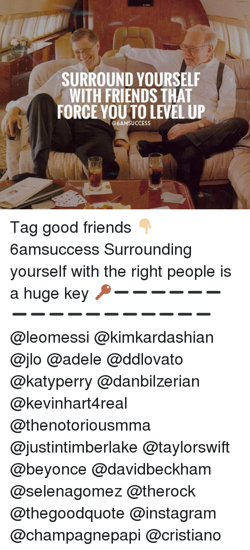 Adele, Beyonce, and JLo: SURROUND YOURSELF  WITH FRIENDS THAT  FORCE YOU TO LEVEL UP  @6AMSUCCESS Tag good friends 👇🏼 6amsuccess Surrounding yourself with the right people is a huge key 🔑➖➖➖➖➖➖➖➖➖➖➖➖➖➖➖➖➖ @leomessi @kimkardashian @jlo @adele @ddlovato @katyperry @danbilzerian @kevinhart4real @thenotoriousmma @justintimberlake @taylorswift @beyonce @davidbeckham @selenagomez @therock @thegoodquote @instagram @champagnepapi @cristiano
