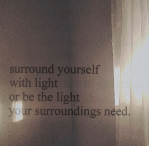 Light,  Need, and The: surround yourself  with light  r be the light  our surroundings need
