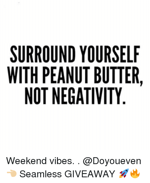 Gym, Seamless, and Weekend: SURROUND YOURSELF  WITH PEANUT BUTTER,  NOT NEGATIVITY Weekend vibes. . @Doyoueven 👈🏼 Seamless GIVEAWAY 🚀🔥
