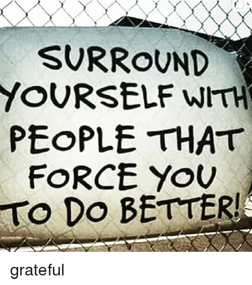 surround yourself with people that force you do better grateful 15189803 surround yourself with people that force you do better! grateful