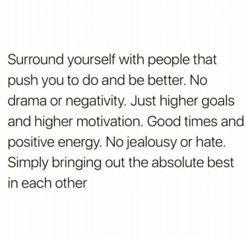 Energy, Goals, and Best: Surround yourself with people that  push you to do and be better. No  drama or negativity. Just higher goals  and higher motivation. Good times and  positive energy. No jealousy or hate.  Simply bringing out the absolute best  in each other